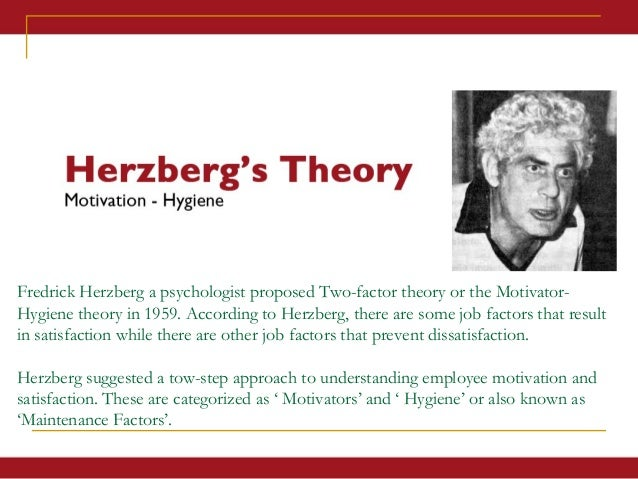 herzbergs two factor theory Frederick herzberg 's two-factor theory of motivation | motivation-hygiene you should remember herzberg developed the two-factor theory of motivation from an outline learned in nearly 4,000.