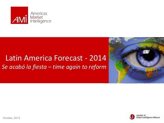 Latin America Forecast - 2014 Se acabó la fiesta – time again to reform  October, 2013