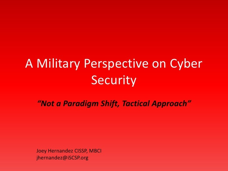 """A Military Perspective on Cyber Security <br />""""Not a Paradigm Shift, Just a Tactical Approach"""" <br />Joey Hernandez CISSP..."""