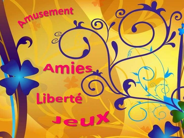 Amusement <br />Amies <br />Liberté<br />Jeux<br />
