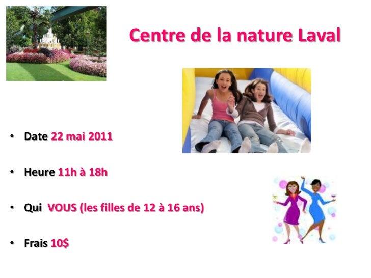 Centre de la nature Laval<br />Date22 mai 2011<br />Heure11h à 18h<br />QuiVOUS (les filles de 12 à 16 ans)<br />Frais10$<...