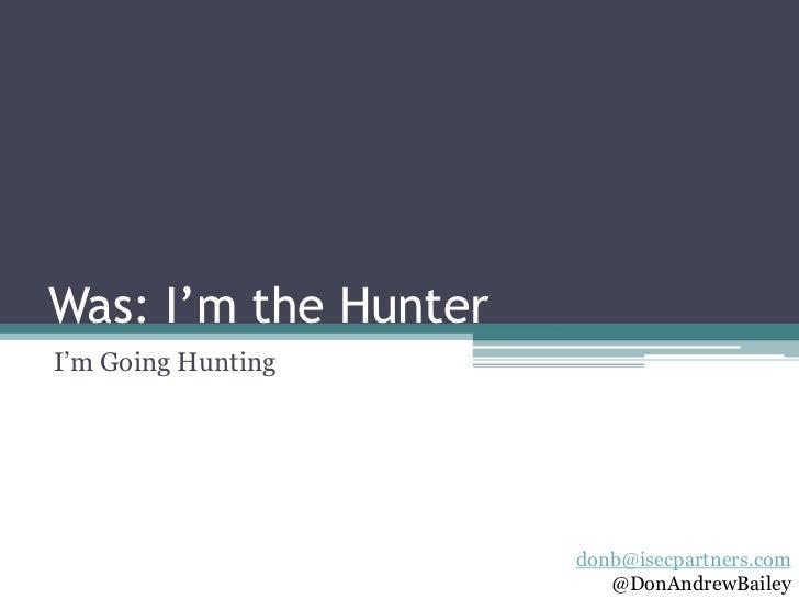 "Was: I'm the HunterI""m Going Hunting                      donb@isecpartners.com                         @DonAndrewBailey"
