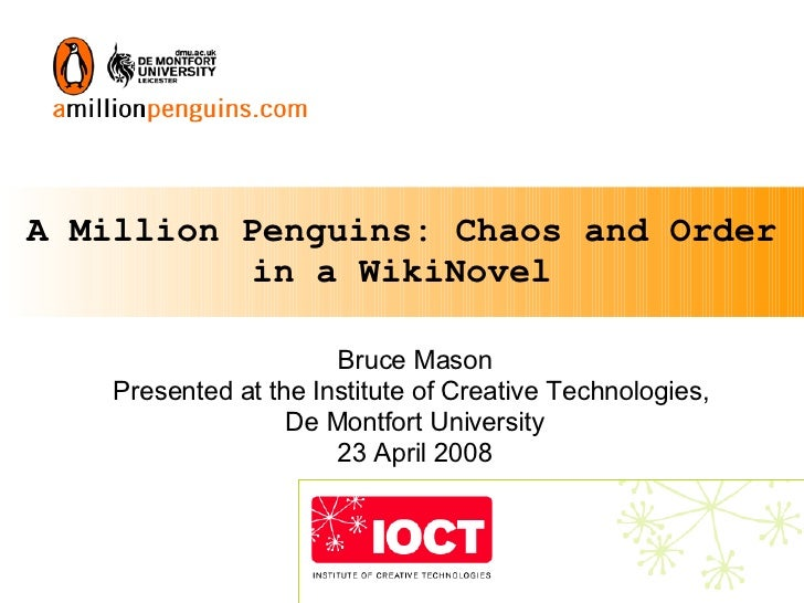 A Million Penguins: Chaos and Order in a WikiNovel Bruce Mason Presented at the Institute of Creative Technologies,  De Mo...