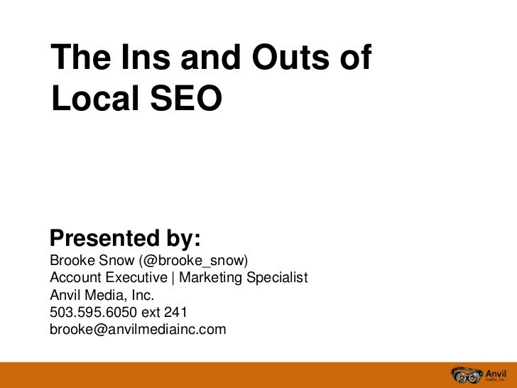 The Ins and Outs ofLocal SEOPresented by:Brooke Snow (@brooke_snow)Account Executive   Marketing SpecialistAnvil Media, In...