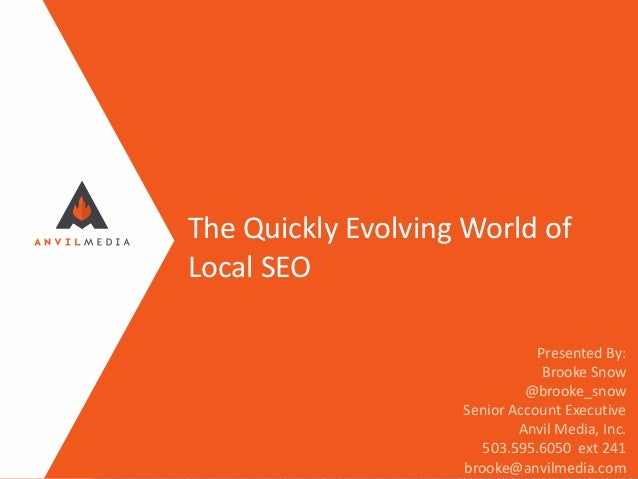 The Quickly Evolving World of Local SEO Presented By: Brooke Snow @brooke_snow Senior Account Executive Anvil Media, Inc. ...