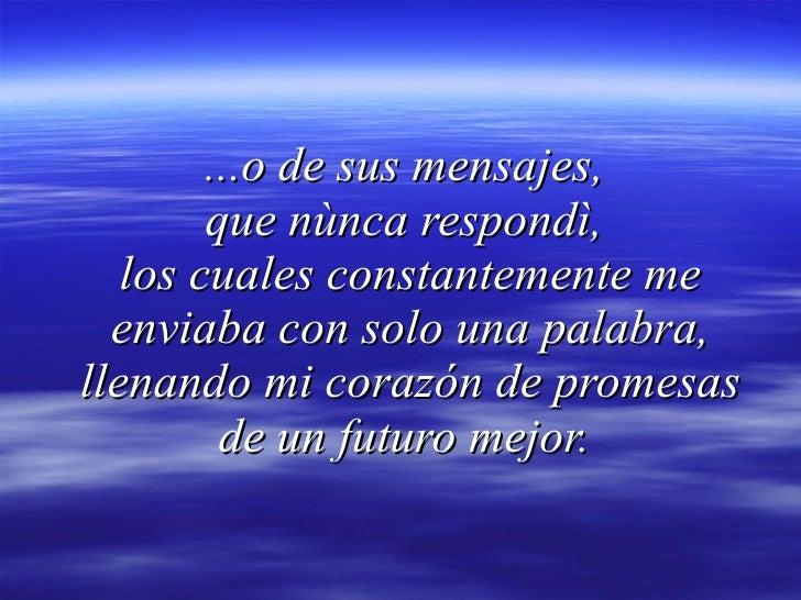 ...o de sus mensajes,  que nùnca respondì,  los cuales constantemente me enviaba con solo una palabra, llenando mi corazón...
