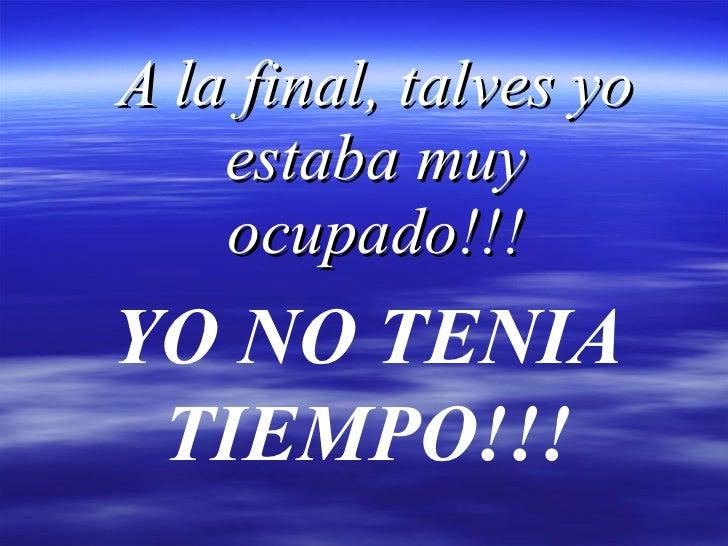 A la final, talves yo estaba muy ocupado!!! YO NO TENIA TIEMPO!!!