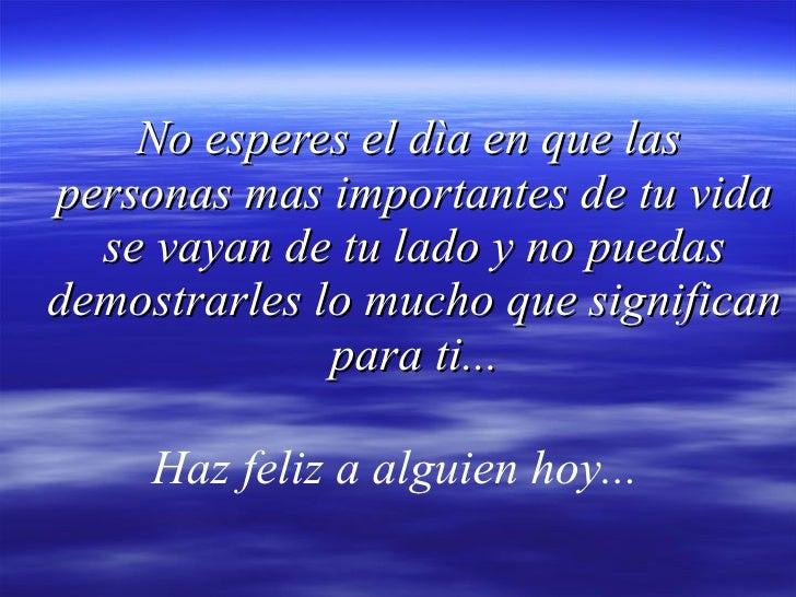 No esperes el dìa en que las  personas mas importantes de tu vida se vayan de tu lado y no puedas demostrarles lo mucho qu...