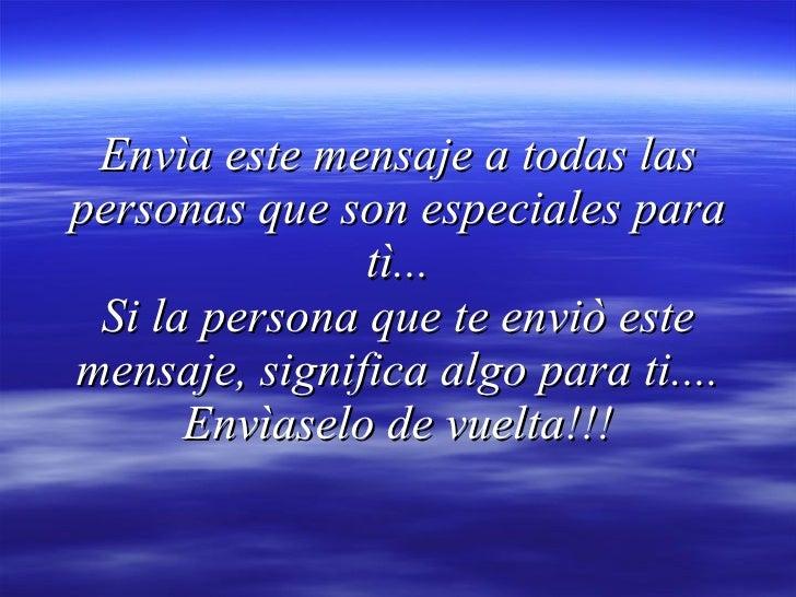 Envìa este mensaje a todas las personas que son especiales para tì... Si la persona que te enviò este mensaje, significa a...