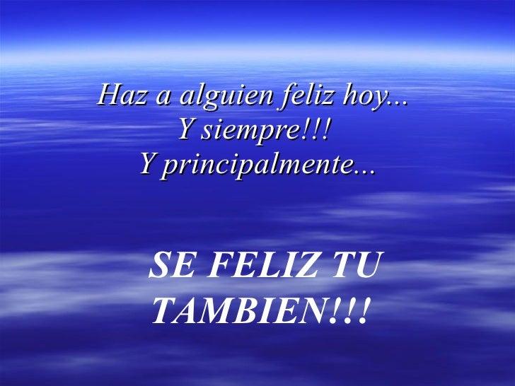 Haz a alguien feliz hoy...  Y siempre!!!  Y principalmente... SE FELIZ TU TAMBIEN!!!