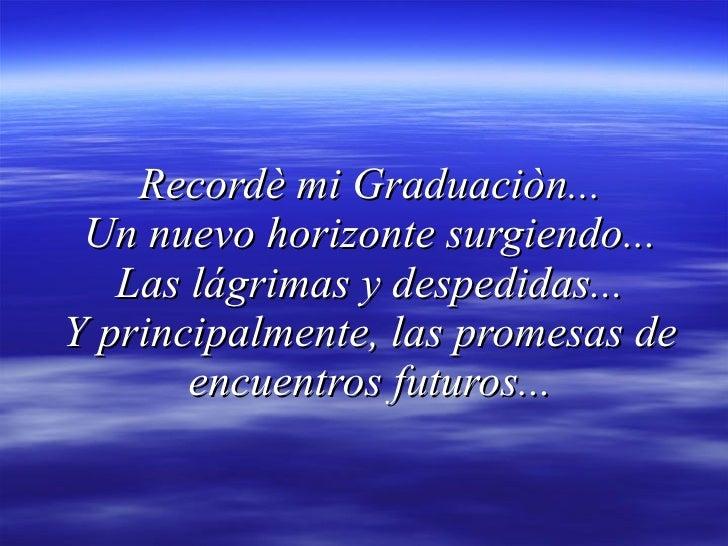 Recordè mi Graduaciòn...  Un nuevo horizonte surgiendo...  Laslágrimas y despedidas... Y principalmente, las promesas de ...