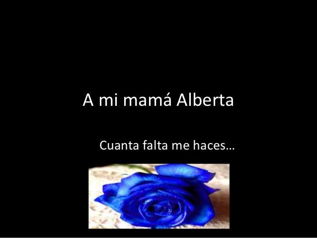 A mi mamá Alberta Cuanta falta me haces…