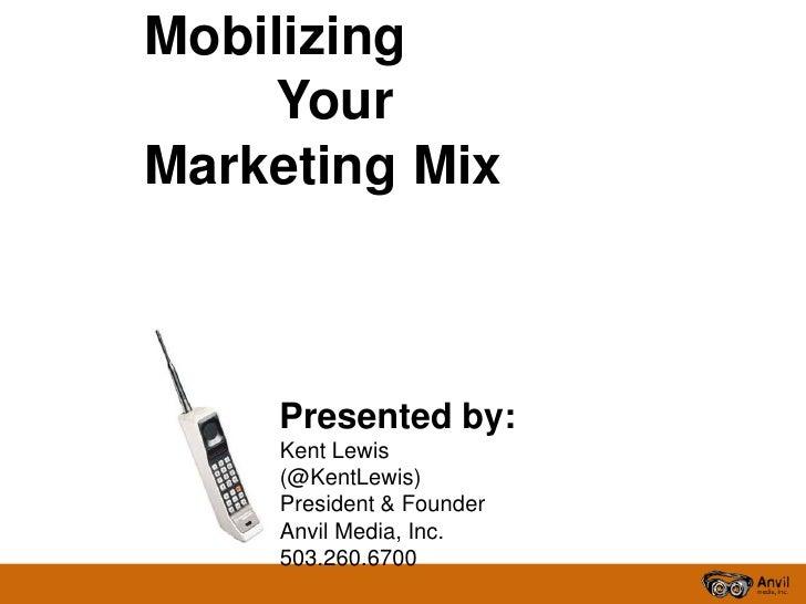 Mobilizing Your Marketing Mix<br />Presented by:<br />Kent Lewis (@KentLewis)<br />President & Founder<br />Anvil Media, I...