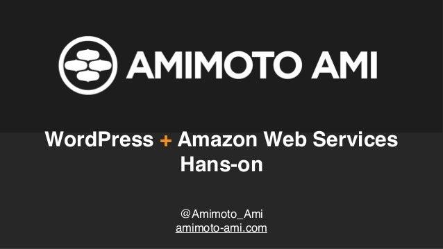 @Amimoto_Ami amimoto-ami.com WordPress + Amazon Web Services Hans-on