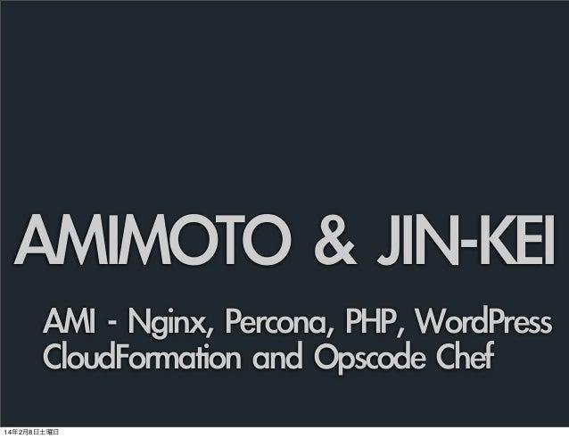 AMIMOTO & JIN-KEI AMI - Nginx, Percona, PHP, WordPress CloudFormation and Opscode Chef 14年2月8日土曜日