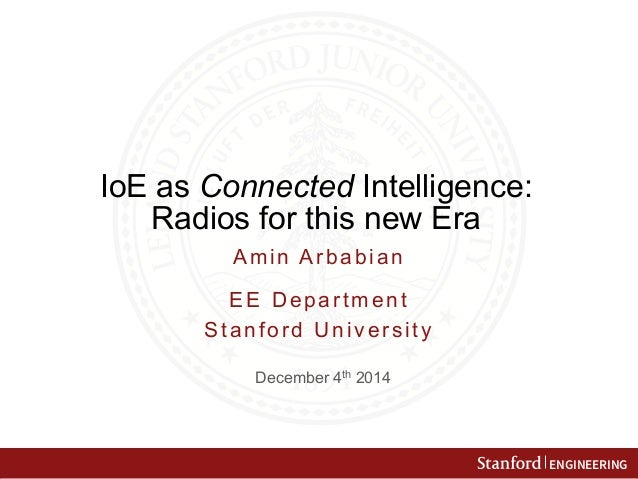 ENGINEERING  IoE as Connected Intelligence:  Radios for this new Era  Amin Arbabian  EE Department  Stanford University  D...