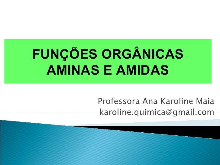 FUNÇÕES ORGÂNICAS  AMINAS E AMIDAS       Professora Ana Karoline Maia       karoline.quimica@gmail.com