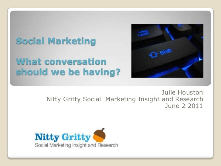 Social MarketingWhat conversationshould we be having?                                            Julie Houston      Nitty ...