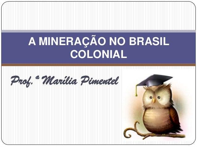 Prof.ª Marília Pimentel A MINERAÇÃO NO BRASIL COLONIAL