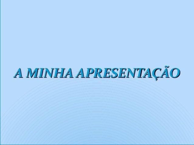 A MINHA APRESENTAÇÃOA MINHA APRESENTAÇÃOA MINHA APRESENTAÇÃOA MINHA APRESENTAÇÃO