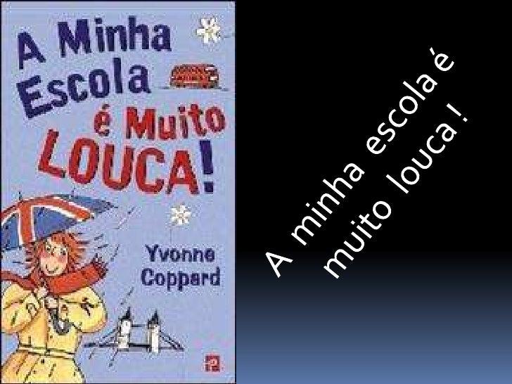 """ O meu livro chama-se """"A minha escola é muito  louca ! Autora : Yvonne Coppard Editora: Editorial Presença Tradução de..."""