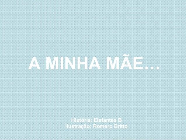 A MINHA MÃE…História: Elefantes BIlustração: Romero Britto