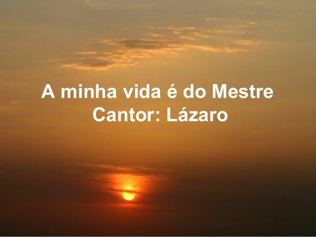 A minha vida é do Mestre Cantor: Lázaro