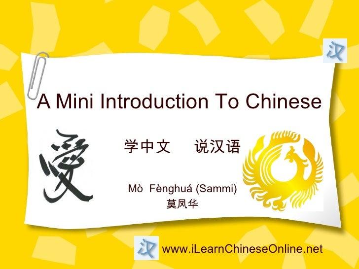A Mini Introduction To Chinese         学中文       说汉语         Mò Fènghuá (Sammi)               莫凤华              www.iLearnC...
