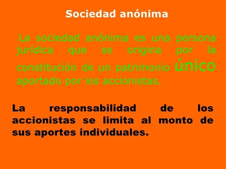 La sociedad anónima es una persona jurídica que se origina por la constitución de un patrimonio  único  aportado por los a...