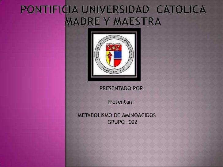 Pontificia Universidad  Catolica Madre y MAestra<br />      PRESENTADO POR:<br />Presentan:<br />METABOLISMO DE AMINOACID...