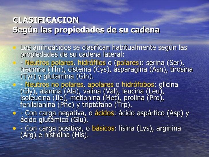 CLASIFICACIONSegún las propiedades de su cadena• Los aminoácidos se clasifican habitualmente según las    propiedades de s...