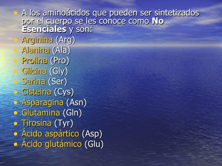 • A los aminoácidos que pueden ser sintetizados    por el cuerpo se les conoce como No    Esenciales y son:•   Arginina (A...