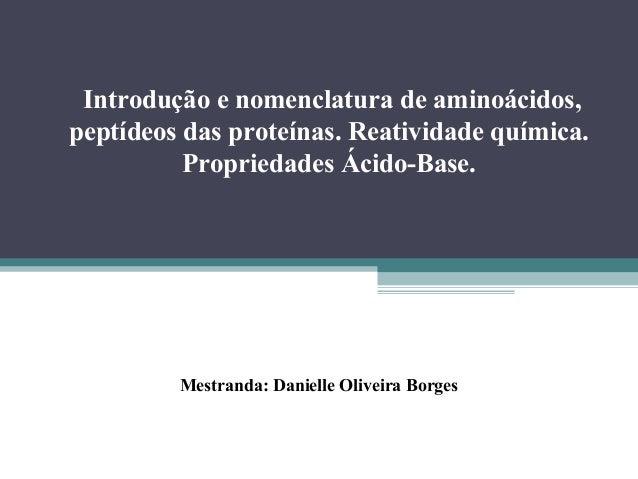 Introdução e nomenclatura de aminoácidos, peptídeos das proteínas. Reatividade química. Propriedades Ácido-Base. Mestranda...