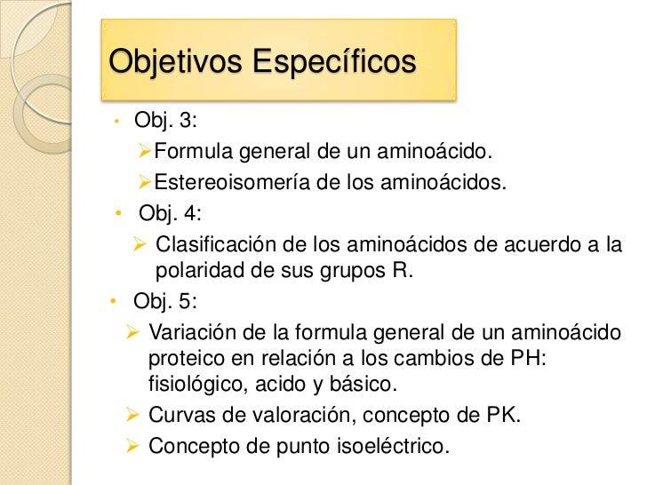 Objetivos Específicos•  Obj. 3:   Formula general de un aminoácido.   Estereoisomería de los aminoácidos. • Obj. 4:    ...