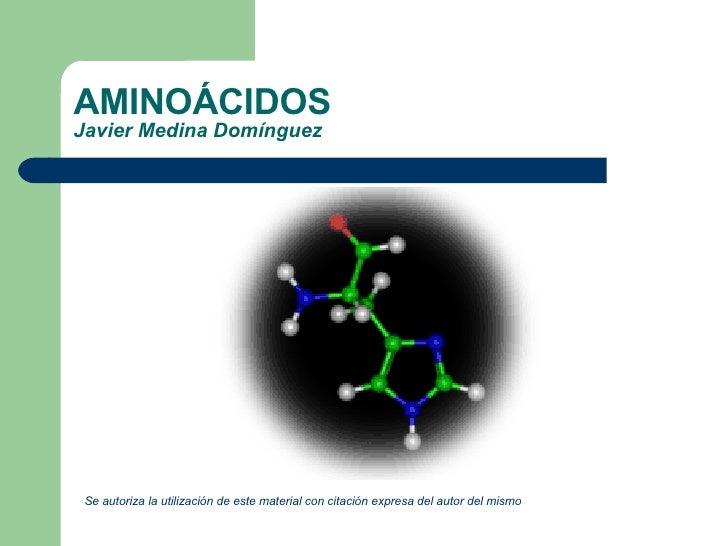 AMINOÁCIDOS Javier Medina Domínguez <ul><li>Se autoriza la utilización de este material con citación expresa del autor del...