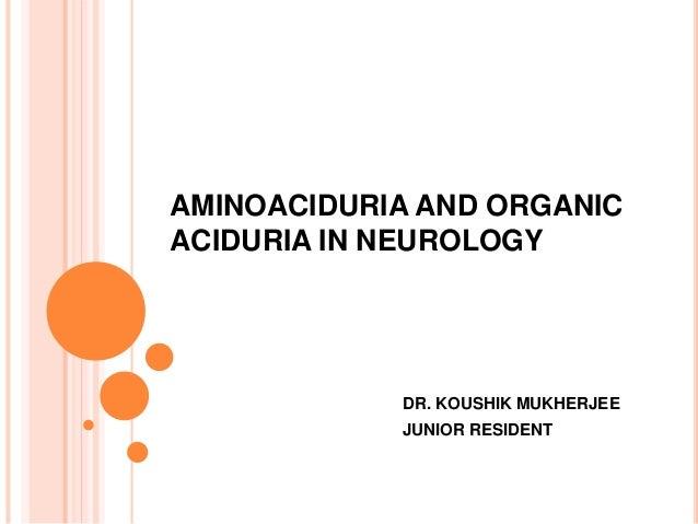 AMINOACIDURIA AND ORGANIC ACIDURIA IN NEUROLOGY DR. KOUSHIK MUKHERJEE JUNIOR RESIDENT