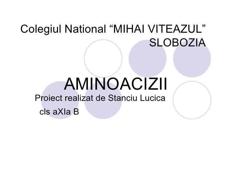 "Colegiul National ""MIHAI VITEAZUL"" SLOBOZIA AMINOACIZII  Proiect realizat de Stanciu Lucica  cls aXIa B"