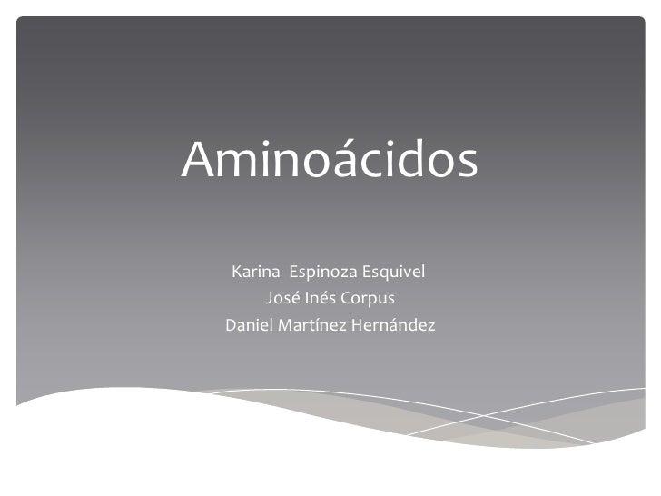 Aminoácidos<br />Karina  Espinoza Esquivel<br />José Inés Corpus<br />Daniel Martínez Hernández<br />
