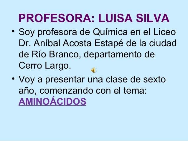 PROFESORA: LUISA SILVA• Soy profesora de Química en el Liceo  Dr. Aníbal Acosta Estapé de la ciudad  de Río Branco, depart...