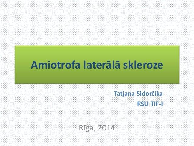 Amiotrofa laterālā skleroze Tatjana Sidorčika RSU TIF-I Rīga, 2014