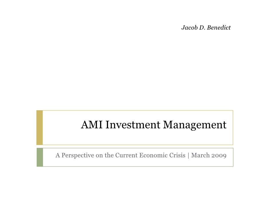 Jacob D. Benedict             AMI Investment Management  A Perspective on the Current Economic Crisis | March 2009