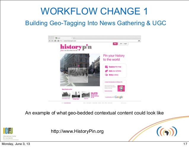 WORKFLOW CHANGE 1Building Geo-Tagging Into News Gathering & UGChttp://www.HistoryPin.orgAn example of what geo-bedded cont...