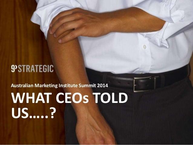 Australian Marketing Institute Summit 2014 WHAT CEOs TOLD US…..?