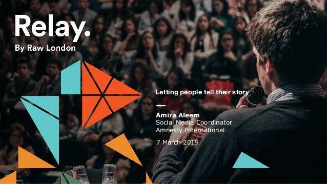 Letting people tell their story Amira Aleem Social Media Coordinator Amnesty International 7 March 2019