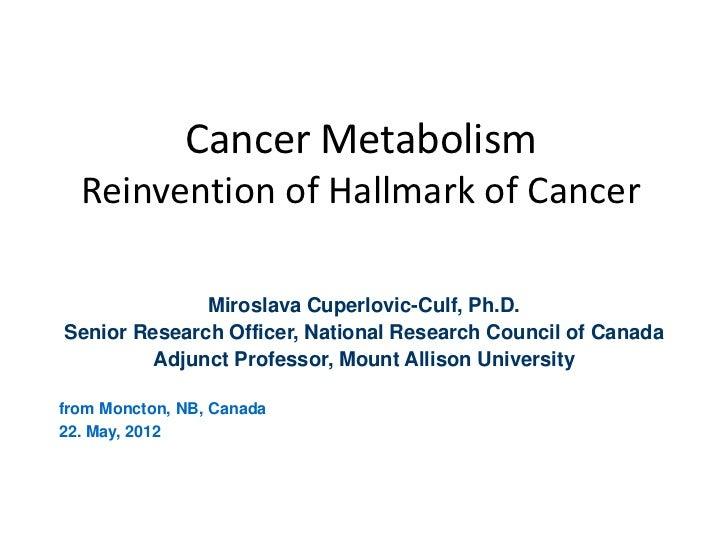 Cancer Metabolism  Reinvention of Hallmark of Cancer              Miroslava Cuperlovic-Culf, Ph.D.Senior Research Officer,...