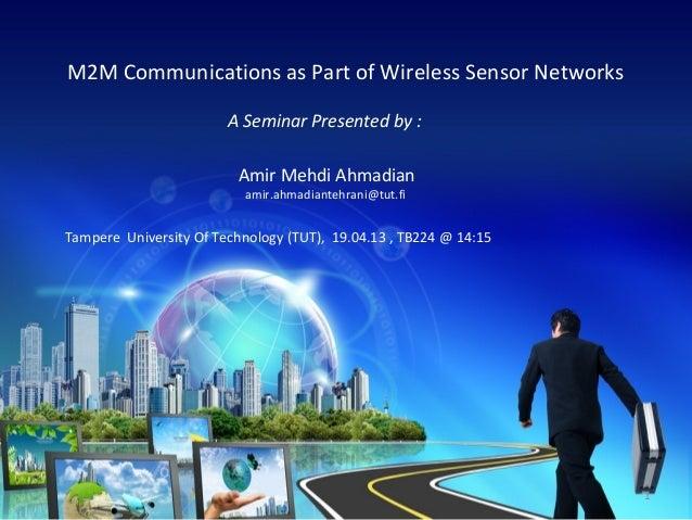 M2M Communications as Part of Wireless Sensor Networks A Seminar Presented by : Amir Mehdi Ahmadian amir.ahmadiantehrani@t...