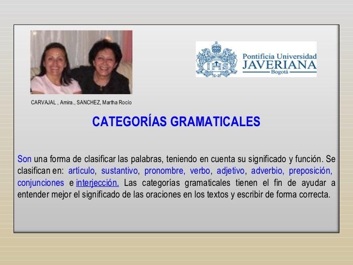 CATEGORÍAS GRAMATICALES Son  una forma de clasificar las palabras, teniendo en cuenta su significado y función. Se clasifi...