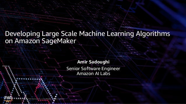 © 2019, Amazon Web Services, Inc. or its affiliates. All rights reserved. Developing Large Scale Machine Learning Algorith...