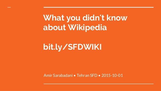 What you didn't know about Wikipedia bit.ly/SFDWIKI Amir Sarabadani • Tehran SFD • 2015-10-01