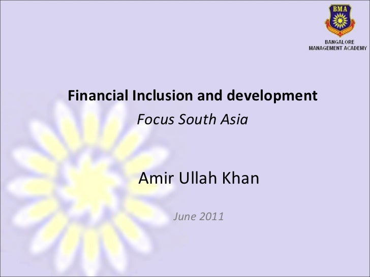 Amir Ullah Khan June 2011 Financial Inclusion and development Focus South Asia